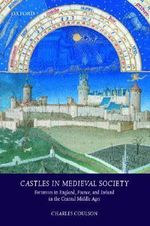 Castles in Medieval Society : Fortresses in England, France and Ireland in the Central Middle Ages - Charles L.H. Coulson