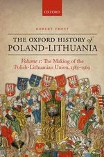 The Oxford History of Poland-Lithuania: Volume I : The Making of the Polish-Lithuanian Union, 1385-1569 - Robert I. Frost