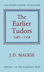 The Earlier Tudors, 1485-1558 : Oxford History of England Ser. - J. D. Mackie