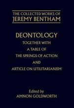 The Collected Works of Jeremy Bentham : Deontology Together with A Table of the Springs of Action and the Article on Utilitarianism: Deontology - Jeremy Bentham