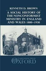 A Social History of the Nonconformist Ministry, in England and Wales, 1800-1930 - Kenneth D. Brown