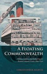 A Floating Commonwealth : Politics, Culture, and Technology on Britain's Atlantic Coast, 1860-1930 - Christopher Harvie