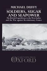 Soldiers, Sugar and Seapower : The British Expeditions to the West Indies and the War Against Revolutionary France - Michael Duffy