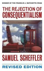 The Rejection of Consequentialism : A Philosophical Investigation of the Considerations Underlying Rival Moral Conceptions - Samuel Scheffler