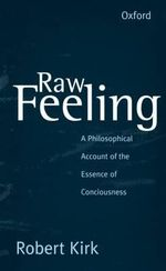 Raw Feeling : A Philosophical Account of the Essence of Consciousness - Robert Kirk
