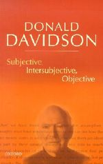 Subjective, Intersubjective, Objective : Philosophical Essays - Donald Davidson