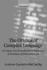 The Origins of Complex Language : An Inquiry into the Evolutionary Beginnings of Sentences, Syllables and Truth - Andrew Carstairs-McCarthy
