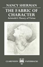 The Fabric of Character : Aristotle's Theory of Virtue - Nancy Sherman