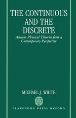 The Continuous and the Discrete : Ancient Physical Theories from a Contemporary Perspective - Michael J. White