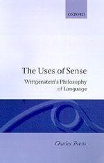 The Uses of Sense : Wittgenstein's Philosophy of Language - Charles Travis