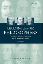 Learning from Six Philosophers : Descartes, Spinoza, Leibniz, Locke, Berkeley, Hume - Jonathan Bennett