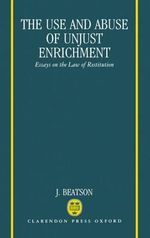 The Use and Abuse of Unjust Enrichment : Essays on the Law of Restitution - J. Beatson