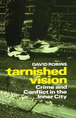 Tarnished Vision : Crime and Conflict in the Inner City - David Robins