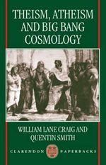 Theism, Atheism and Big Bang Cosmology : Clarendon Paperbacks - William Lane Craig