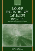 Law and English Railway Capitalism 1825-1875 - R.W. Kostal