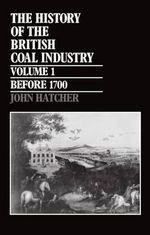 The History of the British Coal Industry: Before 1700 v.1 : Towards the Age of Coal - John Hatcher