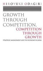 Growth Through Competition, Competition Through Growth : Strategic Management and the Economy in Japan - Hiroyuki Odagiri