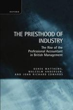 The Priesthood of Industry : Rise of the Professional Accountant in Business Management - Derek Matthews