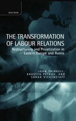 The Transformation of Labour Relations : Restructuring and Privatization in Eastern Europe and Russia - John E.M. Thirkell
