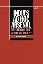 India's Ad Hoc Arsenal : Direction or Drift in Defence Policy? - Chris Smith