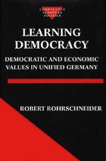 Learning Democracy : Democratic and Economic Values in Unified Germany - Robert Rohrschneider