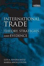 International Trade : Theory, Strategies, and Evidence - Luis A. Rivera-Batiz