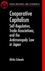 Cooperative Capitalism : Self-regulation, Trade Associations and the Antimonopoly Law in Japan - Ulrike Schaede
