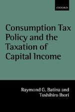 Consumption Tax Policy and the Taxation of Capital Income - Raymond G. Batina