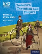 Key Stage 3 History by Aaron Wilkes: Industry, Invention and Empire: Britain 1745-1901 Student Book : Britain 1745-1901 - Aaron Wilkes