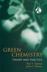 Green Chemistry : Theory and Practice - Paul T. Anastas