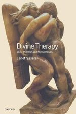 Divine Therapy : Love, Mysticism and Psychoanalysis - Janet Sayers