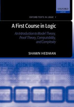 A First Course in Logic : An Introduction to Model Theory, Proof Theory, Computability, and Complexity - Shawn Hedman