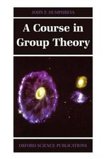 A Course in Group Theory : Oxford Science Publications - J. F. Humphreys