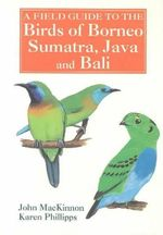 A Field Guide to the Birds of Borneo, Sumatra, Java and Bali : The Greater Sunda Islands - John Mackinnon