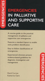 Emergencies In Palliative and Supportive Care : A Concise Guide to the Practical Management of Palliative and Supportive Care Emergencies - David Currow
