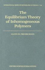 The Equilibrium Theory of Inhomogeneous Polymers : International Series of Monographs on Physics - Glenn Fredrickson
