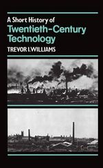 A Short History of Twentieth-century Technology, C.1900-c.1950 : Managing Resources and Uses - Trevor I. Williams