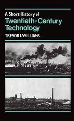 A Short History of Twentieth-century Technology, C.1900-c.1950 - Trevor I. Williams