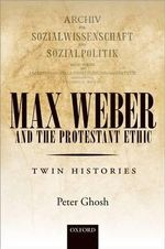 Max Weber and 'the Protestant Ethic' : Twin Histories - Peter Ghosh