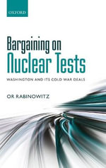 Bargaining on Nuclear Tests : Washington and its Cold War Deals - Or Rabinowitz