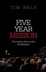 Five Year Mission : The Labour Party Under Ed Miliband - Tim Bale