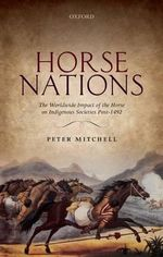 Horse Nations : The Worldwide Impact of the Horse on Indigenous Societies Post-1492 - Peter Mitchell