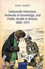 Salmonella Infections, Networks of Knowledge, and Public Health in Britain, 1880-1975 - Anne Hardy