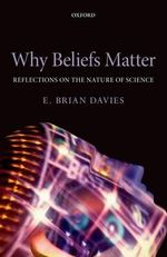 Why Beliefs Matter : Reflections on the Nature of Science - E.Brian Davies
