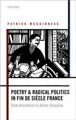Poetry and Radical Politics in Fin De Siecle France : From Anarchism to Action Francaise - Patrick McGuinness