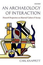 An Archaeology of Interaction : Network Perspectives on Material Culture and Society - Carl Knappett