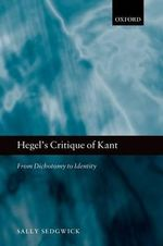Hegel's Critique of Kant : From Dichotomy to Identity - Sally Sedgwick