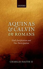 Aquinas and Calvin on Romans : God's Justification and Our Participation - Charles Raith II