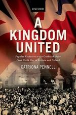 A Kingdom United : Popular Responses to the Outbreak of the First World War in Britain and Ireland - Catriona Pennell