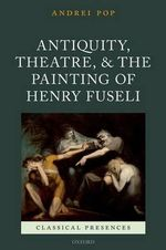 Antiquity, Theatre, and the Painting of Henry Fuseli : Classical Presences - Andrei Pop